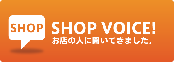 SHOP VOICE お店の人に聞いてきました。
